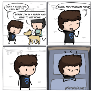 Cute, Dude, and Sorry: TE  SUCH A CUTE DOG,  SURE, NO PROBLEM HAHA!  CAN I PET IT?  SORRY I'M IN A HURRY AND  HAVE TO GET HOME  @SVENINFRAMES Just let me pet your dog, dude. [OC]