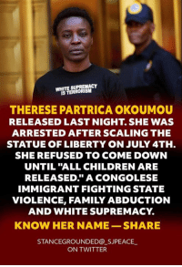 """Children, Family, and Twitter: TE SUPREMACY  IS TERRORISM  THERESE PARTRICA OKOUMOU  RELEASED LAST NIGHT. SHE WAS  ARRESTED AFTER SCALING THE  STATUE OF LIBERTY ON JULY 4TH.  SHE REFUSED TO COME DOWN  UNTIL """"ALL CHILDREN ARE  RELEASED."""" A CONGOLESE  IMMIGRANT FIGHTING STATE  VIOLENCE, FAMILY ABDUCTION  AND WHITE SUPREMACY.  KNOW HER NAME SHARE  STANCEGROUNDED@ SJPEACE  ON TWITTER Bravo!!!"""