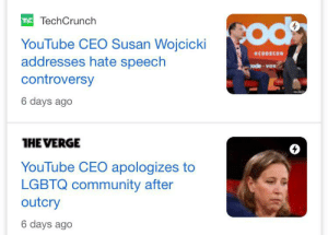 Nice work Susan: TE TechCrunch  Cod  YouTube CEO Susan Wojcicki  addresses hate speech  aouτoν  ode vox  controversy  6 days ago  HE VERGE  YouTube CEO apologizes to  LGBTQ community after  outcry  6 days ago Nice work Susan
