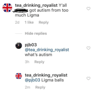 Drinking, Too Much, and Autism: tea_drinking_royalist Y'all  got autism from too  much Ligma  2d 1 like Reply  Hide replies  pibo3  tea drinking_royalist  what's autism  3h Reply  tea drinking_royalist  @pjb03 Ligma balls  2m Reply Me irl