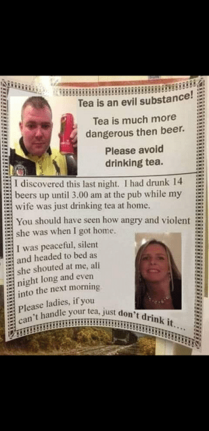 Beer, Drinking, and Drunk: Tea is an evil substance!  Tea is much more  dangerous then beer.  Please avoid  drinking tea.  |I discovered this last night. I had drunk 14  beers up until 3.00 am at the pub while my  wife was just drinking tea at home.  You should have seen how angry and violent  she was when I got home.  I was peaceful, silent  and headed to bed as  she shouted at me, all  night long and even  into the next morning  Please ladies, if you  can't handle your tea, just don't drink it.... Wahmen pls