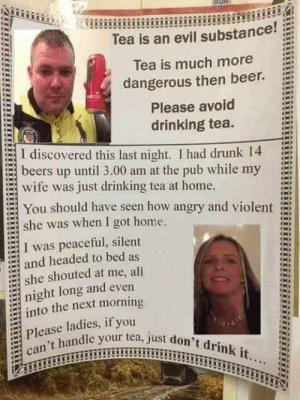 Never drink tea ladies ?: Tea is an evil substance!  Tea is much more  dangerous then beer.  Please avoid  drinking tea.  I discovered this last night. I had drunk 14  beers up until 3.00 am at the pub while my  wife was just drinking tea at home.  You should have seen how angry and violent  she was when I got home.  I was peaceful, silent  and headed to bed as  she shouted at me, all  night long and even  into the next morning  Please ladies, if you  can't handle your tea, just don't drink it... Never drink tea ladies ?