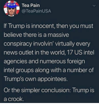 virtually: Tea Pain  @TeaPainUSA  If Trump is innocent, then you must  believe there is a massive  conspiracy involvin' virtually every  news outlet in the world, 17 US intel  agencies and numerous foreign  intel groups along with a number of  Trump's own appointees.  Or the simpler conclusion: Trump is  a crook