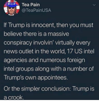 News, Intel, and Trump: Tea Pain  @TeaPainUSA  If Trump IS innocent, then you must  believe there is a massive  conspiracy involvin' virtually every  news outlet in the world, 17 US intel  agencies and numerous foreign  intel groups along with a number of  Trump's own appointees.  Or the simpler conclusion: Trump is  a crook.