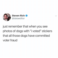 "And it's a serious crime (@pupwithnojob): TEA  Steven Rich  @dataeditor  just remember that when you see  photos of dogs with ""i voted"" stickers  that all those dogs have committed  voter fraud And it's a serious crime (@pupwithnojob)"