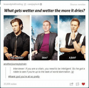 lolzandtrollz:  Can't Solve The Riddle: teaandpinkfrosting cassjaytuck +  Source: romolas  What gets wetter and wetter the more it dries?  The eyeball?  Skin?  Afish?  anotheriourneybytrain  Interviewer: If you are a villain, you need to be intelligent. So lve got a  riddle to see if youre up to the task of world domination. 1  #thank god you're all so pretty  23,939 notes lolzandtrollz:  Can't Solve The Riddle