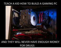 RISE UP GAMERS: TEACH A KID HOW TO BUILD A GAMING PC  msi GEFORCE GTX  AND THEY WILL NEVER HAVE ENOUGH MONEY  FOR DRUGS RISE UP GAMERS