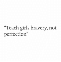 """Girls, Perfection, and Bravery: """"Teach girls bravery, not  perfection"""""""