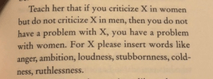 Women, Cold, and Ambition: Teach her that if you criticize X in women  but do not criticize X in men, then you do not  have a problem with X, you have a problem  with women. For X please insert words like  anger, ambition, loudness, stubbornness, cold-  ness, ruthlessness.