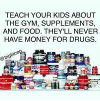 Drugs, Food, and Gym: TEACH YOUR KIDS ABOUT  THE GYM, SUPPLEMENTS,  AND FOOD. THEY'LL NEVER  HAVE MONEY FOR DRUGS  @bigbicep Teach them the right way. 💪