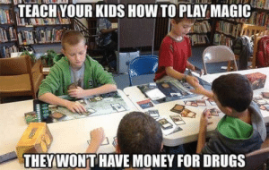 Drugs, Money, and How To: TEACH YOUR KIDS HOW TO PLAY MAGIC  THEY WONT HAVE MONEY FOR DRUGS Teach your kids to play Magic