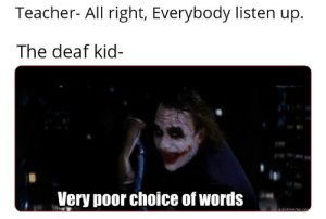 Hol up.: Teacher- All right, Everybody listen up  The deaf kid-  Very poor choice of words  quickmeme.co Hol up.