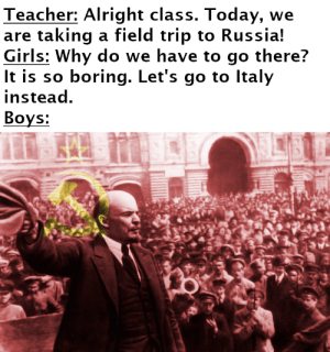 Field Trip, Girls, and Meme: Teacher: Alright class. Today, we  are taking a field trip to Russia!  Girls: Why do we have to go there?  It is so boring. Let's go to Italy  instead.  Вoys: This meme had better not be dead.