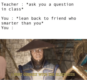 Lean, Teacher, and Back: Teacher : *ask you a question  in class*  You*lean back to friend who  smarter than you*  You  HTHE JELDER GODS  I MUST CONSUILT WIT  MKIceA By the elder gods