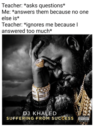 This is so sad: Teacher: *asks questions*  Me: *answers them because no one  else is*  Teacher: *ignores me because I  answered too much*  DJ KHALED  SUFFERING FROM SUCCESS VISIT  DNIDI CIEt This is so sad