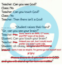 """Teacher: Can you see God?  Class: No  Teacher: Can you touch God?  Class: No  Teacher: Then there isn't a God!  """"Student raises their hand  """"Sir, can you see your brain?""""  Teacher:  Sure, here's an  fMRI, CT scan,  and PET scan of my brain  Student: Can you touch your brain?  Teacher: e ndeed you can, but I would much  refer  you didn't until die  Student: oh okaay, se geverelermit herwea  lepaimlR sorry I was so stupid, I'm gonna go kill myself now  FTFY Ah, much better"""