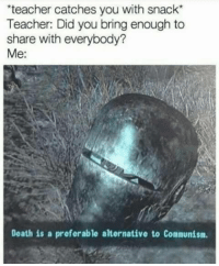 """Memes, Teacher, and Death: teacher catches you with snack  Teacher: Did you bring enough to  share with everybody?  Me:  Death is a preferable alternative to Communism <p>For democracy via /r/memes <a href=""""https://ift.tt/2IQ0bfM"""">https://ift.tt/2IQ0bfM</a></p>"""