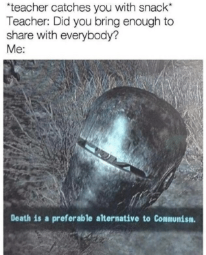 Teacher, Death, and Communism: teacher catches you with snack*  Teacher: Did you bring enough to  share with everybody?  Me:  Death is a preferable alternative to Communism.