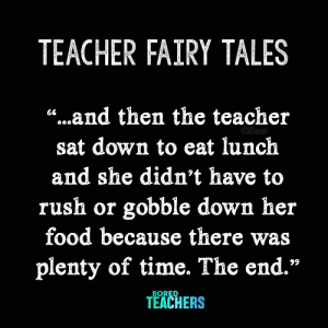 "Only in a fairy tale!: TEACHER FAIRY TALES  ""...and then the teacher  66  TEACHERS  sat down to eat lunch  and she didn't have to  rush or gobble down her  food because there  plenty of time. The end.""  99  BORED  TEACHERS Only in a fairy tale!"