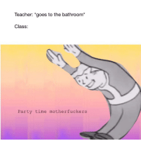 """class rules: Teacher: """"goes to the bathroom*  Class:  Party time motherfuckers"""