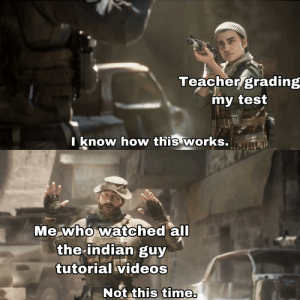 Modern Warfare meme because it's awesome: Teacher grading  my test  know how this works.  Me who watched all  the indian guy  tutorial videos  Not this time. Modern Warfare meme because it's awesome