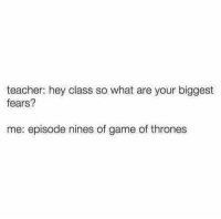 Game of Thrones, Memes, and 🤖: teacher: hey class so what are your biggest  fears?  me: episode nines of game of thrones