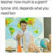 Fam, Memes, and Mlg: teacher: how much is a gram?  tyrone: shit, depends what you  need fam Lmao 😂😂😂 damnnn BTW GUYS AND GIRLS .... I'M A GUY AND IM STRAIGHT GOD DAMN .... SERIOUSLY IK SOME OF YOU SAY IT FOR JOKES BUT THEY LAME AF. AND GUYS COULD HAVE LONG HAIR AS WELL. AND GIRLS COULD HAVE SHORT ASS HAIR. . 😺💭Follow, like, comment, and sub😺💭 🐼Follow my back up🐼 🎋@Evil._.Kermit🎋 📝Credit goes to:@ 〰〰〰〰〰〰〰〰〰〰〰〰〰 ❤️Double tap for more❤️ 🎁👌Logos, fan arts, fan mail, feedback, Etc... are always appreciated🎁👌 〰〰〰〰〰〰〰〰〰〰〰〰〰 ❌Ignore tags❌ Like4like Like4follow Ps4 Xbox Mlg Memes Lmfao Comedy Callofduty Gamingmemes Codiw mwr Gaming Codmemes Funny funnymemes Codbo2 Treyarch KontrolFreek Grips Shop Controllers RedPandaNation
