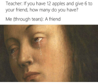 Memes, Appl, and 🤖: Teacher: If you have 12 apples and give 6 to  your friend, how many do you have?  Me (through tears): A friend