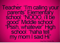 """ssh: Teacher. """"I'm calling vour  parents"""" Elementary  School: """"NOOO, i'll be  ood"""" Middle school  Ssh, Whatever High  school: """"haha tell  my mom said Hi  omg, That's Totally Me."""
