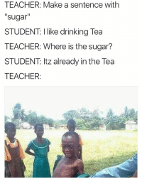 "Drinking, Memes, and Teacher: TEACHER: Make a sentence with  ""sugar""  STUDENT: I like drinking Tea  TEACHER: Where is the sugar?  STUDENT: Itz already in the Tea  TEACHER: 😫😫😫😂😂😂"
