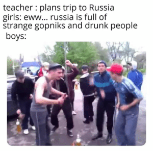 Drunk, Girls, and Teacher: teacher plans trip to Russia  girls: eww... russia is full of  strange gopniks and drunk people  boys: RASPUTIN RASPUTIN