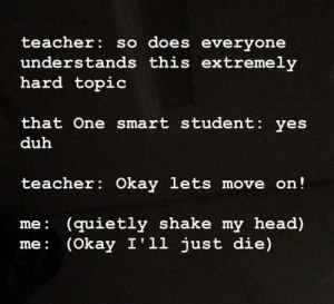 Me in every AP class ever: teacher: so does everyone  understands this extremely  hard topic  that One smart student: yes  duh  teacher: Okay lets move on!  me: (quietly shake my head)  (Okay I'll just die)  me: Me in every AP class ever