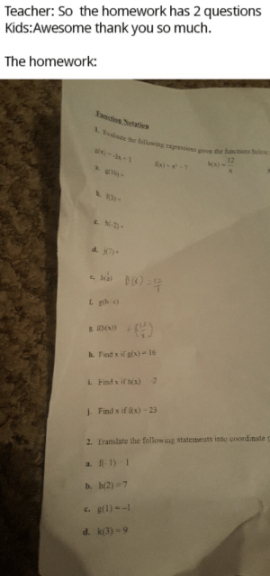 This was my homework from today and this was only the first page.: Teacher: So the homework has 2 questions  Kids:Awesome thank you so much  The homework:  Eunstion Notatin  1. Evaluate the following expressions given the functions below:  gx) -3x+1  12  h(x)-  fix)-x7  2. g(10)  b. (3)  c. h(-2)  d. j(7)  f. g(bic)  g.Tb(x))  h. Find x if g(x) = 16  -2  i. Find x if h(x)  j.Find x if f(x) -23  2. Translate the following statements into coordinate p  a. f-1) 1  b. h(2) 7  c. g(1)--1  d. k(3) 9 This was my homework from today and this was only the first page.