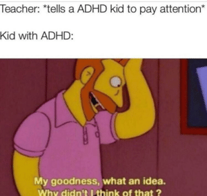 Youve just stopped my ADHD via /r/memes https://ift.tt/2JsWxqq: Teacher: *tells a ADHD kid to pay attention*  Kid with ADHD:  My goodness, what an idea.  Why didn't I think of that? Youve just stopped my ADHD via /r/memes https://ift.tt/2JsWxqq