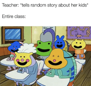Teacher, Work, and Kids: Teacher: *tells random story about her kids*  Entire class: The only reason to pay attention is to avoid doing work, so why not?