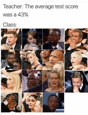 I'm Ryan Gosling in this situation by inthesov FOLLOW 4 MORE MEMES.: Teacher: The average test score  was a 43%  Class: I'm Ryan Gosling in this situation by inthesov FOLLOW 4 MORE MEMES.