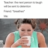 Teacher, Next, and Friend: Teacher: the next person to laugh  will be sent to detention  Friend: *breathes*  Me: oops 🙈😂