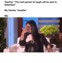 "Friends, Memes, and Teacher: Teacher: ""The next person to laugh will be sent to  Detention""  My friends: *breaths*  Me:  95 Dm to the person who does this 😆😂"