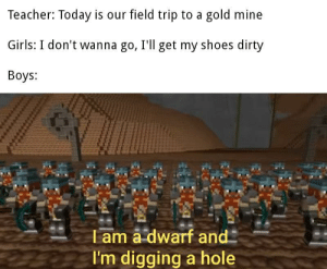 I am a dwarf: Teacher: Today is our field trip to a gold mine  Girls: I don't wanna go, I'll get my shoes dirty  Boys:  T am a dwarf and  I'm digging a hole I am a dwarf