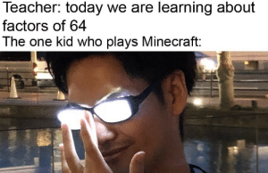 Minecraft good: Teacher: today we are learning about  factors of 64  The one kid who plays Minecraft: Minecraft good
