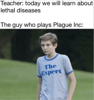 titles are hard by PM_ME_SHITTY_ADVICE_ MORE MEMES: Teacher: today we will learn about  lethal diseases  The guy who plays Plague Inc:  The  Expert titles are hard by PM_ME_SHITTY_ADVICE_ MORE MEMES