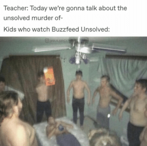 Well you're not wrong: Teacher: Today we're gonna talk about the  unsolved murder of  Kids who watch Buzzfeed Unsolved:  O jesus.said.ch Well you're not wrong
