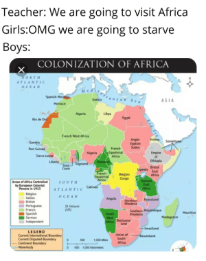 Africa, Empire, and Girls: Teacher: We are going to visit  Africa  Girls:OMG we are  going to starve  Вoys:  COLONIZATION OF AFRICA  NORTH  EUR  ATLANTIC  OCEAN  Medit  Spanish Morocco  anea n  Tunisia  ASIA  Sea  Morocco  Libya  Algeria  Egypt  Rio de Oro  French West Africa  Anglo-  Egytian  Sudan  Eritrea  Somaliland  Gambia  French  Port Guinea  Equatorial  Africa  Empire  of  Nigeria  Sierra Leone  Ethiopia  Liberia  Kamerun  Togoland  Gold  Coast  British  Uganda  East  Africa  French  Equatorial  Africa  Belgian  Congo  German  East  Areas of Africa Controlled  by European Colonial  Powers in 1913  SOUTH  Cabindá  Africa  ATLANTIC  Belgian  Italian  ОСЕAN  Angola  Nyasaland  Northern  Rhodesia  British  Portuguese  French  St Helena  (UK)  Southern Mozambique  Rhodesia  Mauritius  Spanish  German  South  Madagascar  West  Africa Bechuana-  land  Independent  Swaziland  LEGEND  Union of  South  Current International Boundary  Current Disputed Boundary  Continent Boundary  Waterbody  Basutoland  0  500  1,000 Miles  Africa  0  500 1,000 Kilometers Scramble for Africa