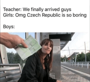 Real ones know what's up: Teacher: We finally arrived guys  Girls: Omg Czech Republic is so boring  Boys: Real ones know what's up