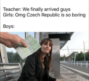 Meirl: Teacher: We finally arrived guys  Girls: Omg Czech Republic is so boring  Boys:  OOL Meirl