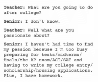 College, Finals, and Teacher: Teacher: What are you going to do  after college?  Senior: I don t know  Teacher: Well what are you  passionate about?  Senior: I haven't had time to find  my passion because I'm too busy  preparing for tests/midterms/  finals/the AP exam/ACT/SAT and  having to write my college entry/  scholarship/housing applications  Plus, I have homework. @studentlifeproblems