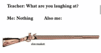 Teacher, Elon, and You: Teacher: What are you laughing at?  Me: Nothing  Also me:  elon muskett