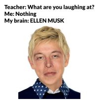 laughing: Teacher: What are you laughing at?  Me: Nothing  My brain: ELLEN MUSK