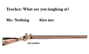 Memes, Teacher, and Accurate Representation: Teacher: What are you laughing at?  Me: NothingAlso me:  elon musket Accurate Representation of my day via /r/memes https://ift.tt/2xIPgOa