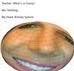 Funny, Head, and Teacher: Teacher: What's so funny?  Me: Nothing...  My Head: Britney Sphere There is an extra planet in our solar system now…